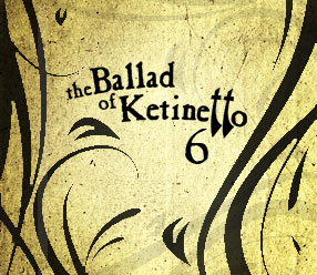 The Ballad of Ketinetto 6 !!!